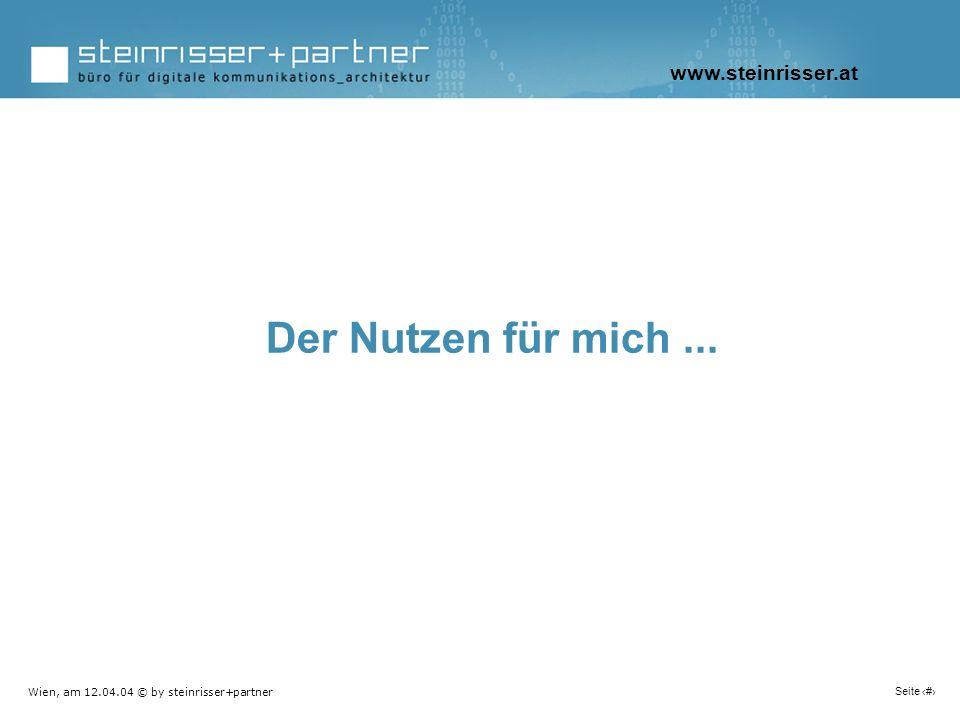 Wien, am 12.04.04 © by steinrisser+partner Seite 12 Der Nutzen für mich... www.steinrisser.at