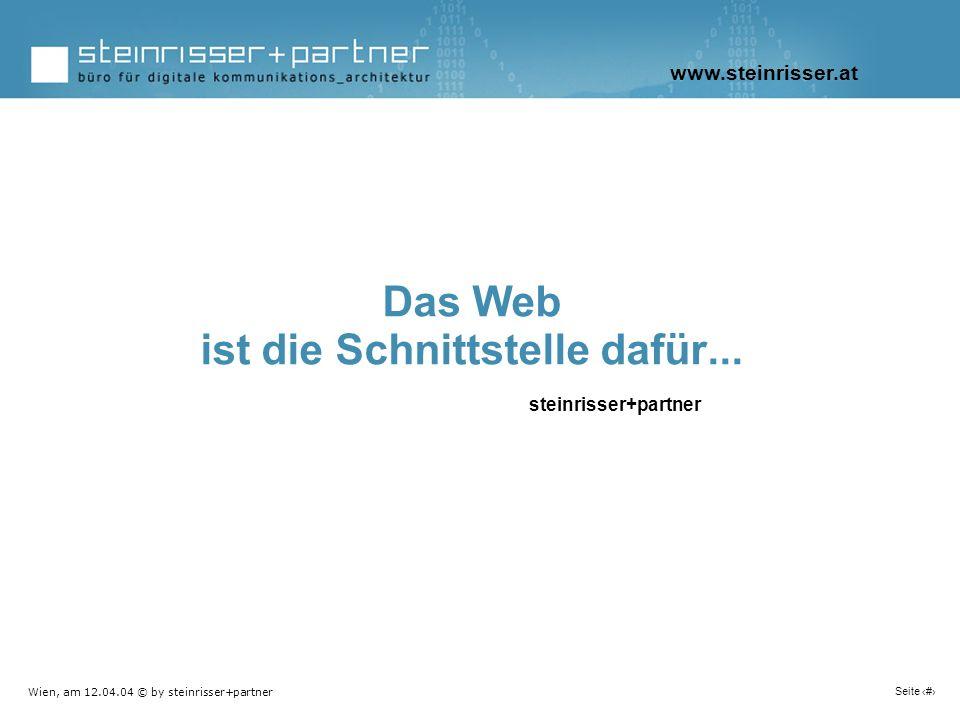 Wien, am 12.04.04 © by steinrisser+partner Seite 2 Das Web ist die Schnittstelle dafür... steinrisser+partner www.steinrisser.at