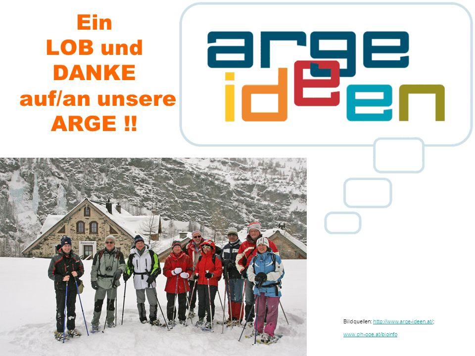 Ein LOB und DANKE auf/an unsere ARGE !! Bildquellen: http://www.arge-ideen.at/; www.ph-ooe.at/bioinfohttp://www.arge-ideen.at/ www.ph-ooe.at/bioinfo