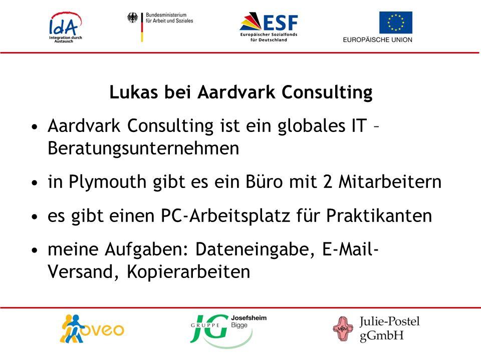 Lukas bei Aardvark Consulting Aardvark Consulting ist ein globales IT – Beratungsunternehmen in Plymouth gibt es ein Büro mit 2 Mitarbeitern es gibt einen PC-Arbeitsplatz für Praktikanten meine Aufgaben: Dateneingabe, E-Mail- Versand, Kopierarbeiten
