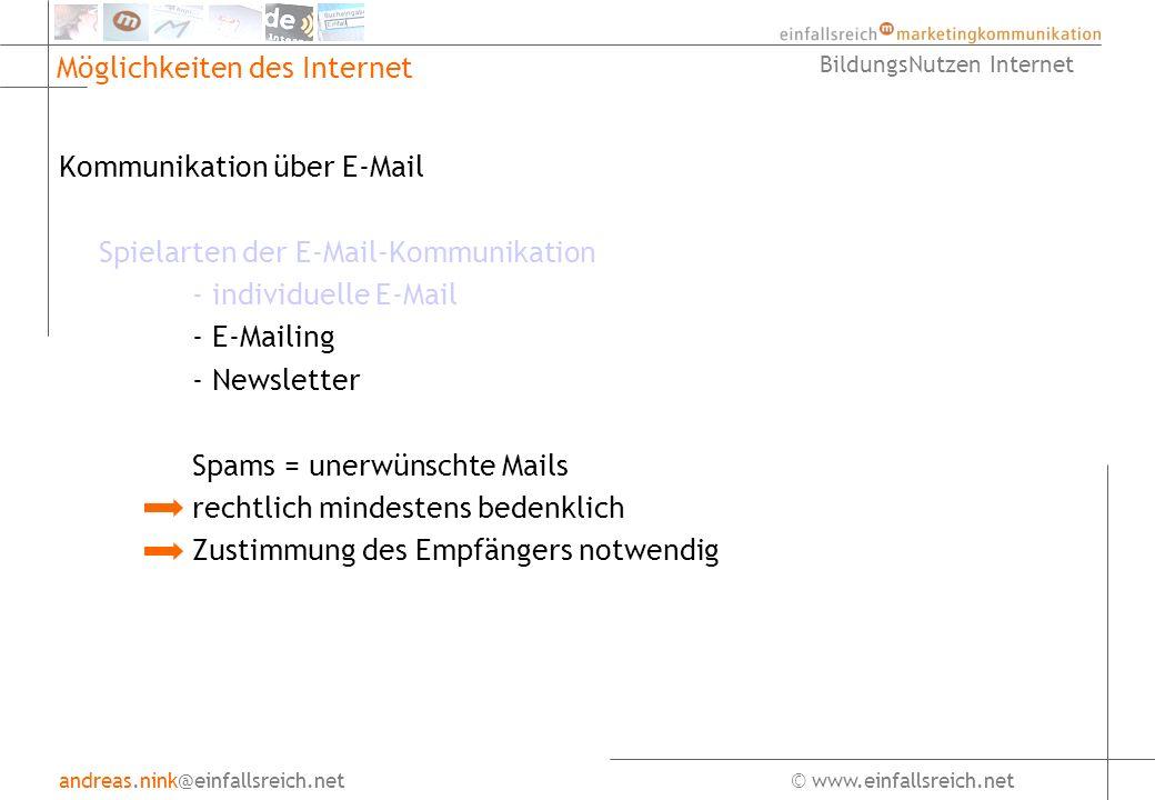 andreas.nink@einfallsreich.net© www.einfallsreich.net BildungsNutzen Internet Möglichkeiten des Internet Kommunikation über E-Mail Spielarten der E-Mail-Kommunikation - individuelle E-Mail - E-Mailing - Newsletter Spams = unerwünschte Mails rechtlich mindestens bedenklich Zustimmung des Empfängers notwendig