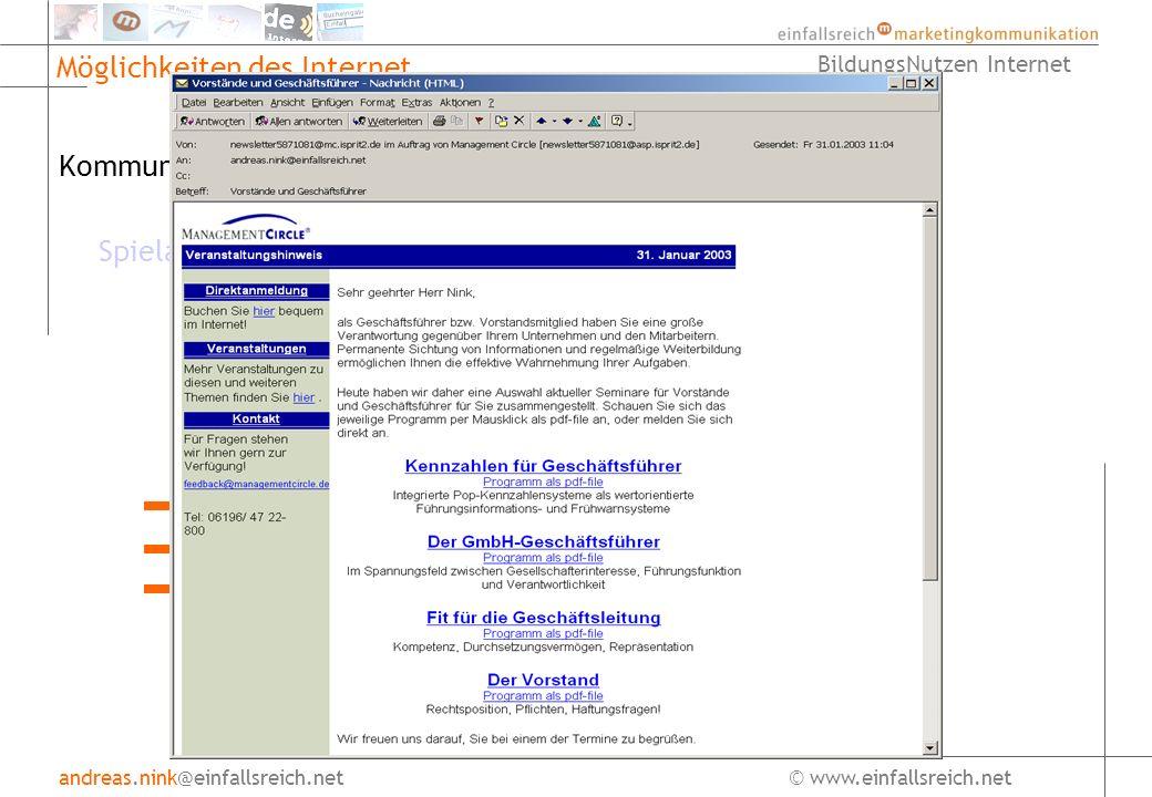 andreas.nink@einfallsreich.net© www.einfallsreich.net BildungsNutzen Internet Möglichkeiten des Internet Kommunikation über E-Mail Spielarten der E-Mail-Kommunikation - individuelle E-Mail - E-Mailing - Newsletter Regelmäßigkeit in der Informationslieferung ausbaufähig bis hin zur virtuellen Mitgliederzeitschrift flexible Gestaltung (Text, HTML, Multipart) verknüpfbar mit der Homepage (Landing-Pages) Textmenge: Print : Internet = 2 : 1