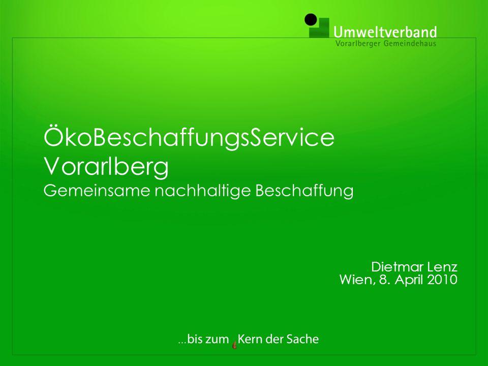 ÖkoBeschaffungsService Vorarlberg Gemeinsame nachhaltige Beschaffung Dietmar Lenz Wien, 8. April 2010