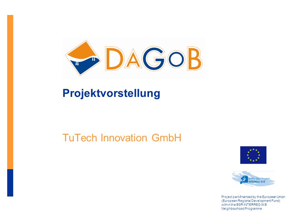 Project part-financed by the European Union (European Regional Development Fund) within the BSR INTERREG III B Neighbourhood Programme Projektvorstellung TuTech Innovation GmbH