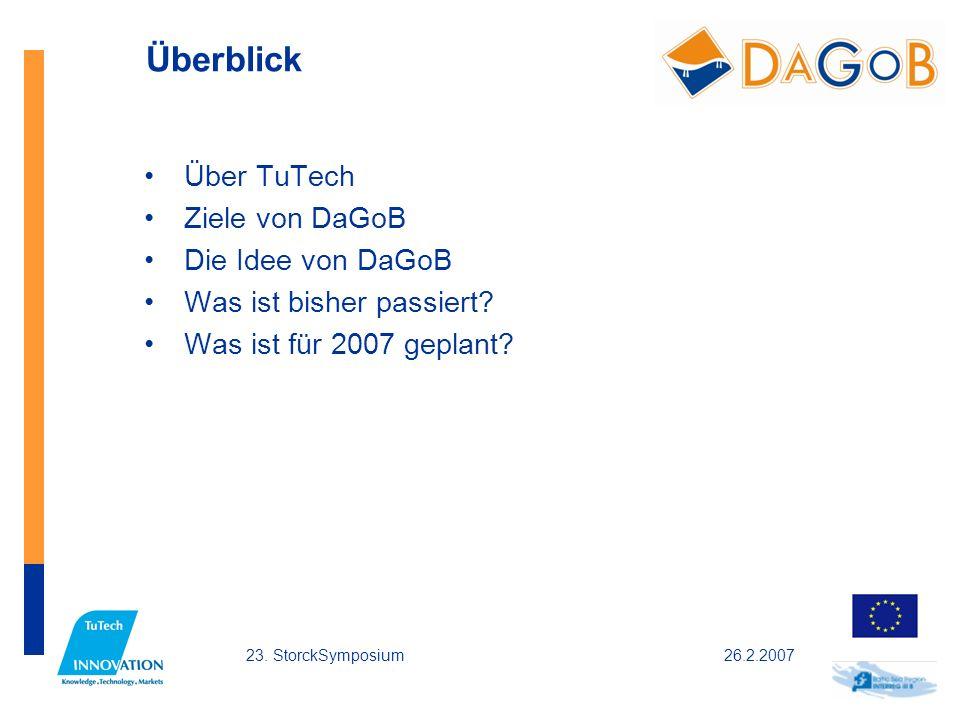 26.2.200723. StorckSymposium Überblick Über TuTech Ziele von DaGoB Die Idee von DaGoB Was ist bisher passiert? Was ist für 2007 geplant?