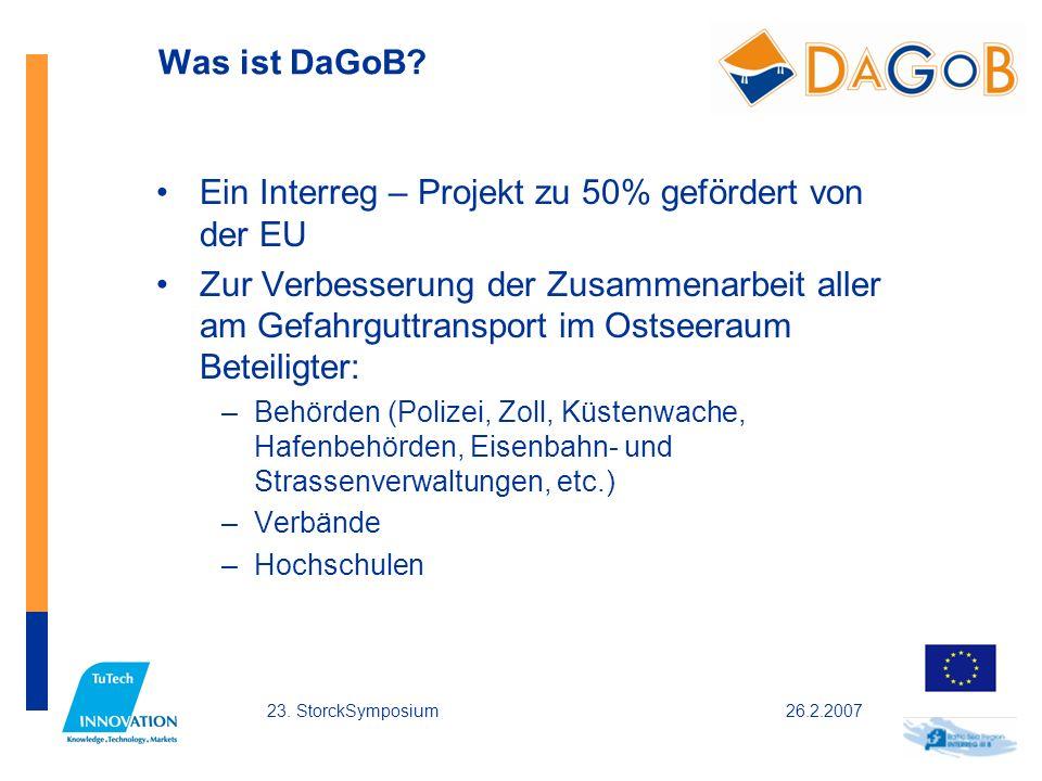 26.2.200723. StorckSymposium Was ist DaGoB? Ein Interreg – Projekt zu 50% gefördert von der EU Zur Verbesserung der Zusammenarbeit aller am Gefahrgutt