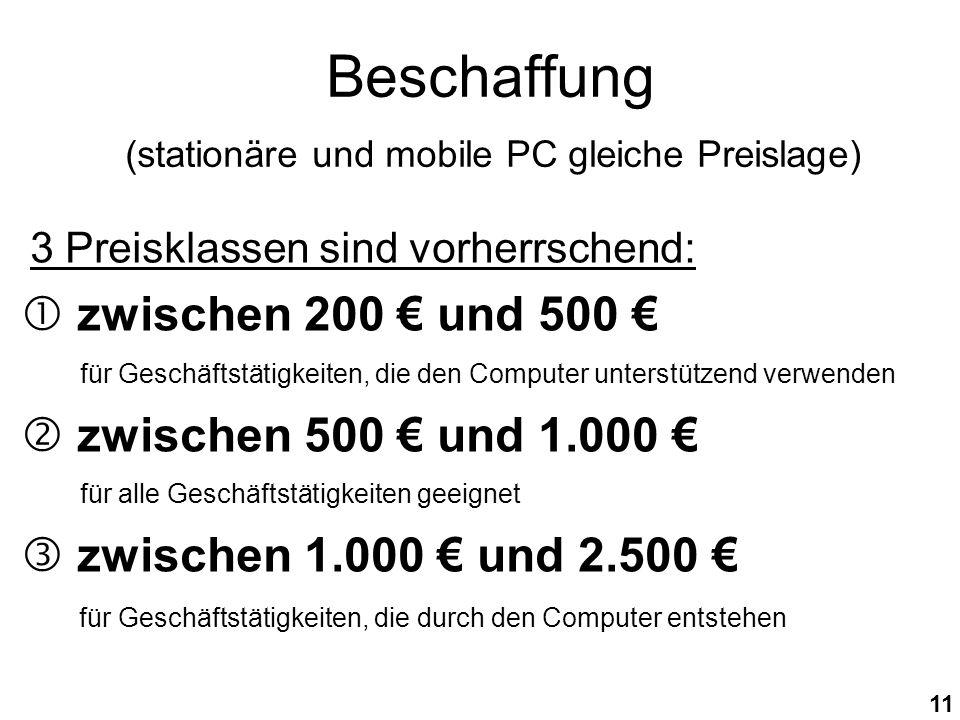 11 Beschaffung (stationäre und mobile PC gleiche Preislage) 3 Preisklassen sind vorherrschend: zwischen 200 und 500 für Geschäftstätigkeiten, die den Computer unterstützend verwenden zwischen 500 und 1.000 für alle Geschäftstätigkeiten geeignet zwischen 1.000 und 2.500 für Geschäftstätigkeiten, die durch den Computer entstehen