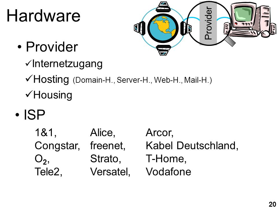 20 Hardware Internetzugang Hosting (Domain-H., Server-H., Web-H., Mail-H.) Housing ISP Provider 1&1,Alice,Arcor, Congstar,freenet,Kabel Deutschland, O 2,Strato,T-Home, Tele2,Versatel,Vodafone