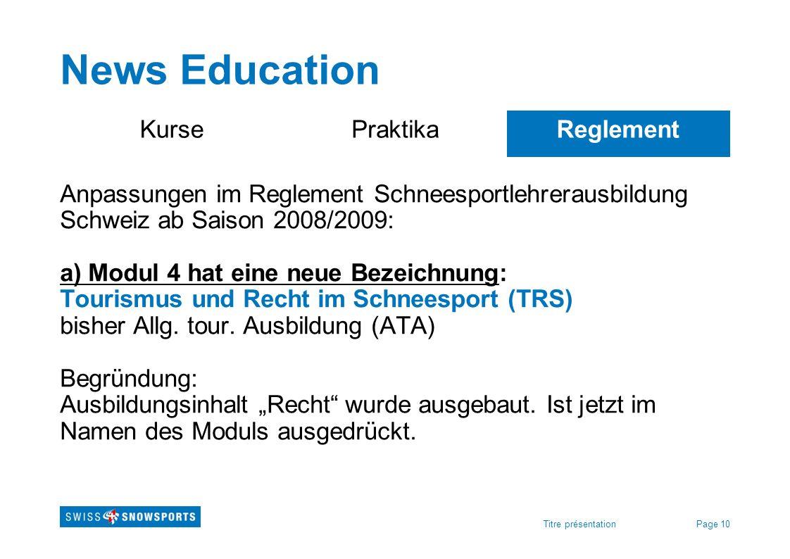 Page 10Titre présentation News Education KursePraktikaReglement Anpassungen im Reglement Schneesportlehrerausbildung Schweiz ab Saison 2008/2009: a) M