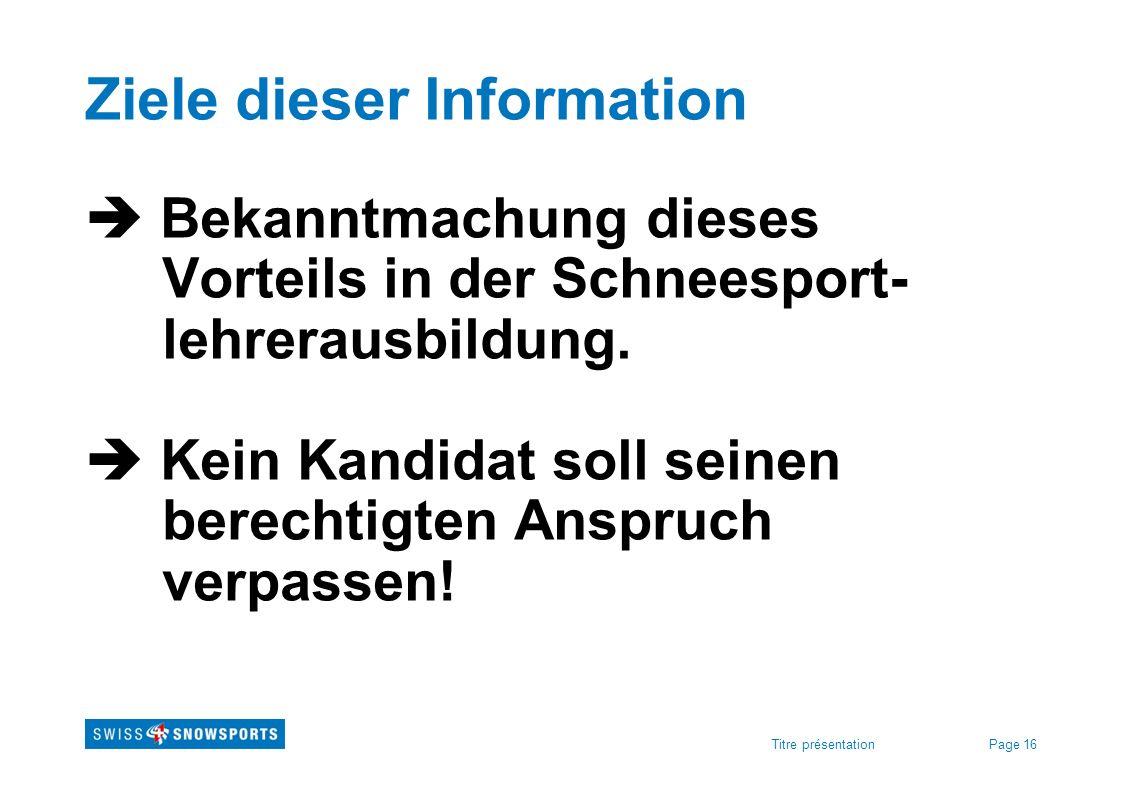 Page 16Titre présentation Ziele dieser Information Bekanntmachung dieses Vorteils in der Schneesport- lehrerausbildung. Kein Kandidat soll seinen bere
