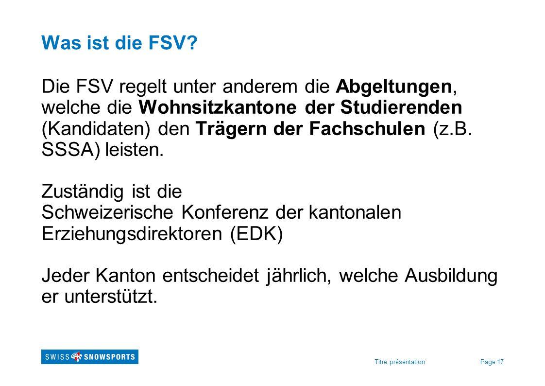 Page 17Titre présentation Was ist die FSV? Die FSV regelt unter anderem die Abgeltungen, welche die Wohnsitzkantone der Studierenden (Kandidaten) den