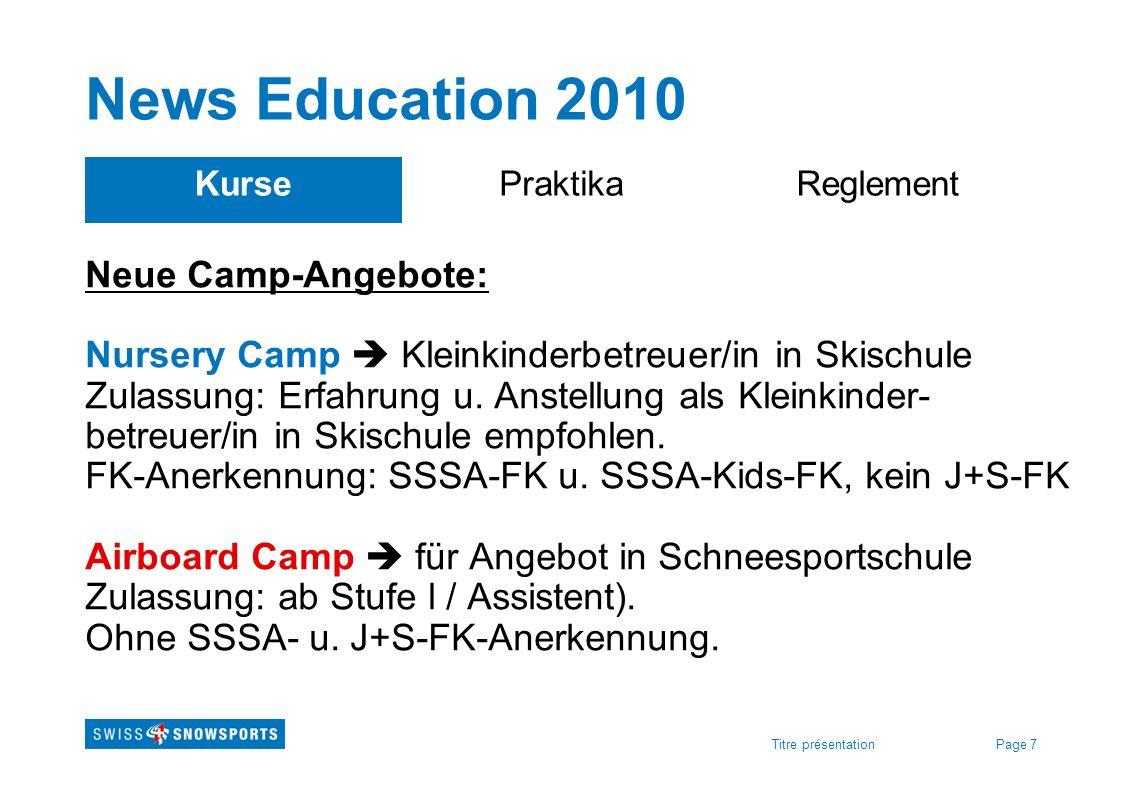 Page 7Titre présentation News Education 2010 KursePraktikaReglement Neue Camp-Angebote: Nursery Camp Kleinkinderbetreuer/in in Skischule Zulassung: Er