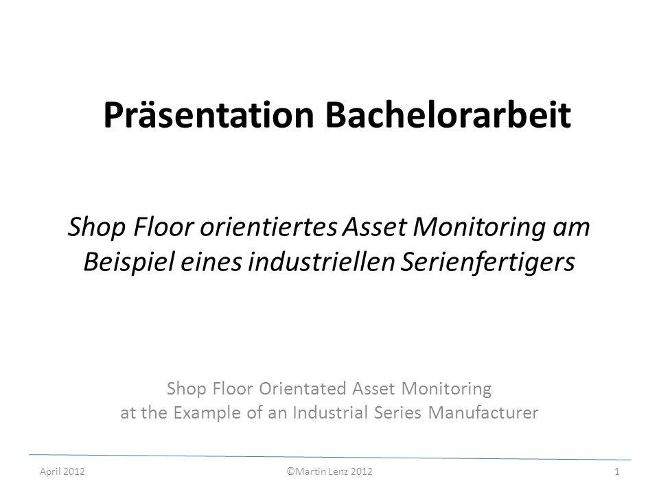 April 2012©Martin Lenz 20122 Begriffsbestimmungen: SHOP FLOOR Bereich der Fertigung als Ort der Wertschöpfung ASSET Betriebsmittel und deren Peripheriegeräte --> Vermögenswerte engl.
