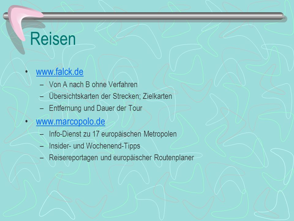 Reisen www.falck.de –Von A nach B ohne Verfahren –Übersichtskarten der Strecken; Zielkarten –Entfernung und Dauer der Tour www.marcopolo.de –Info-Dien