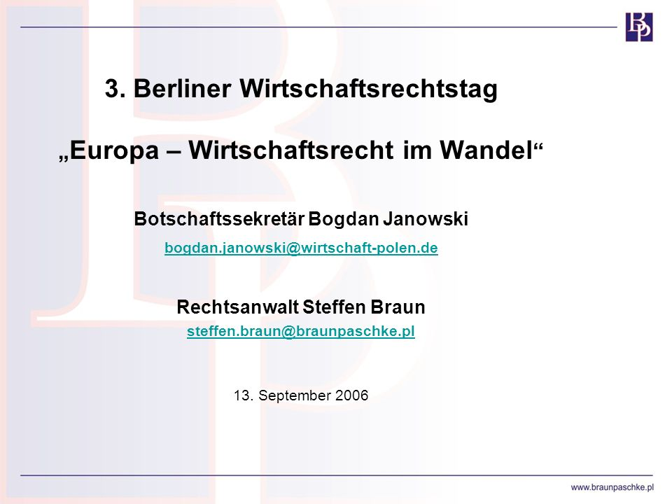 3. Berliner Wirtschaftsrechtstag Europa – Wirtschaftsrecht im Wandel Botschaftssekretär Bogdan Janowski bogdan.janowski@wirtschaft-polen.de Rechtsanwa