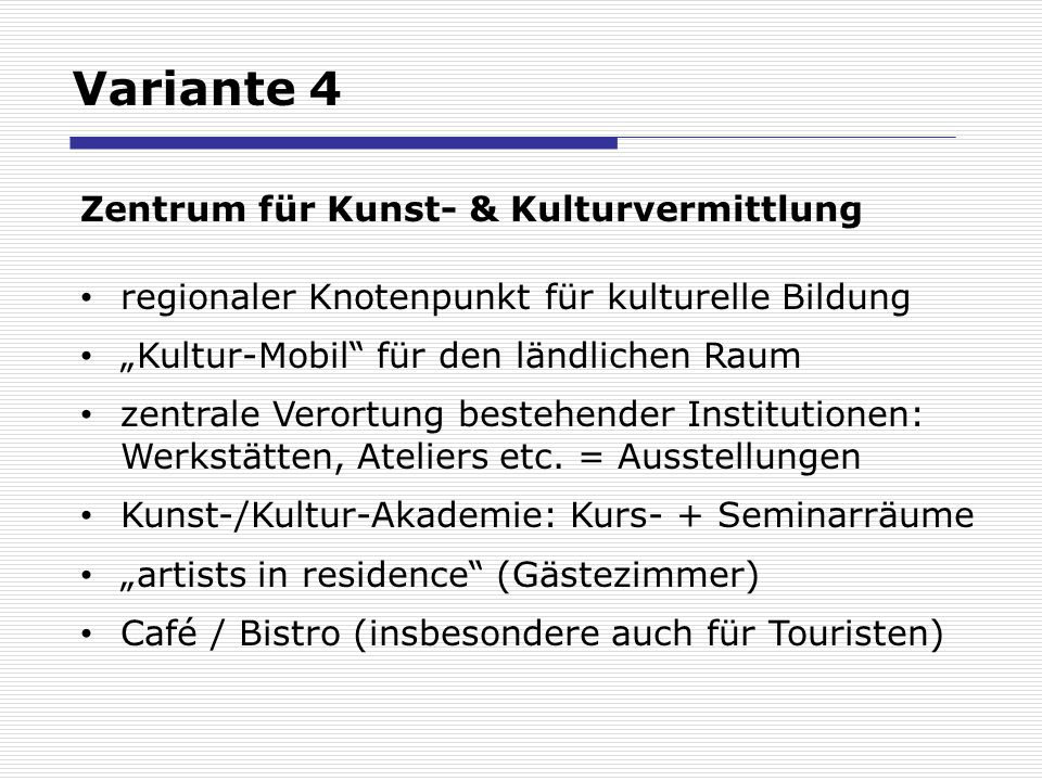Variante 4 Zentrum für Kunst- & Kulturvermittlung regionaler Knotenpunkt für kulturelle Bildung Kultur-Mobil für den ländlichen Raum zentrale Verortung bestehender Institutionen: Werkstätten, Ateliers etc.