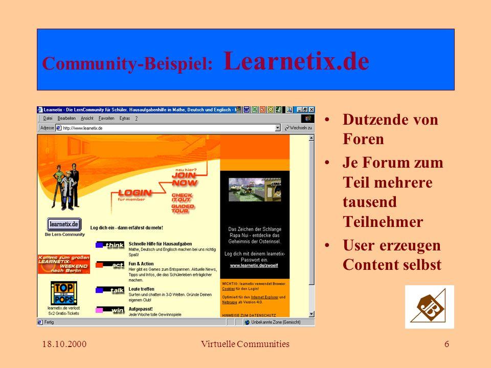 18.10.2000Virtuelle Communities6 Dutzende von Foren Je Forum zum Teil mehrere tausend Teilnehmer User erzeugen Content selbst Community-Beispiel: Learnetix.de