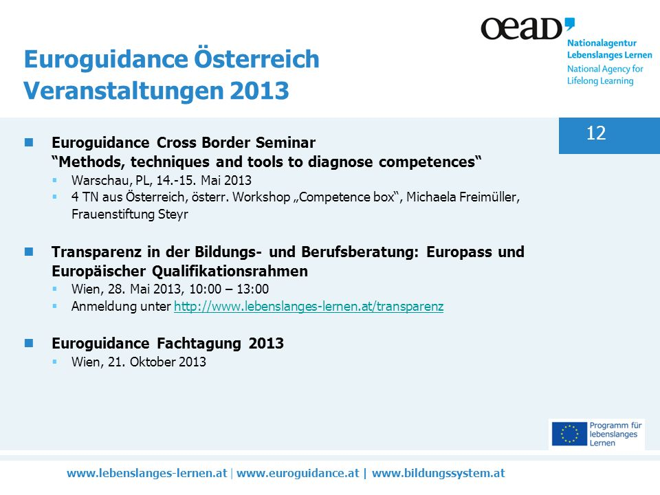 www.lebenslanges-lernen.at | www.euroguidance.at | www.bildungssystem.at 12 Euroguidance Österreich Veranstaltungen 2013 Euroguidance Cross Border Seminar Methods, techniques and tools to diagnose competences Warschau, PL, 14.-15.