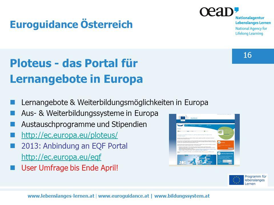 www.lebenslanges-lernen.at | www.euroguidance.at | www.bildungssystem.at 16 Euroguidance Österreich Ploteus - das Portal für Lernangebote in Europa Lernangebote & Weiterbildungsmöglichkeiten in Europa Aus- & Weiterbildungssysteme in Europa Austauschprogramme und Stipendien http://ec.europa.eu/ploteus/ 2013: Anbindung an EQF Portal http://ec.europa.eu/eqf http://ec.europa.eu/eqf User Umfrage bis Ende April!