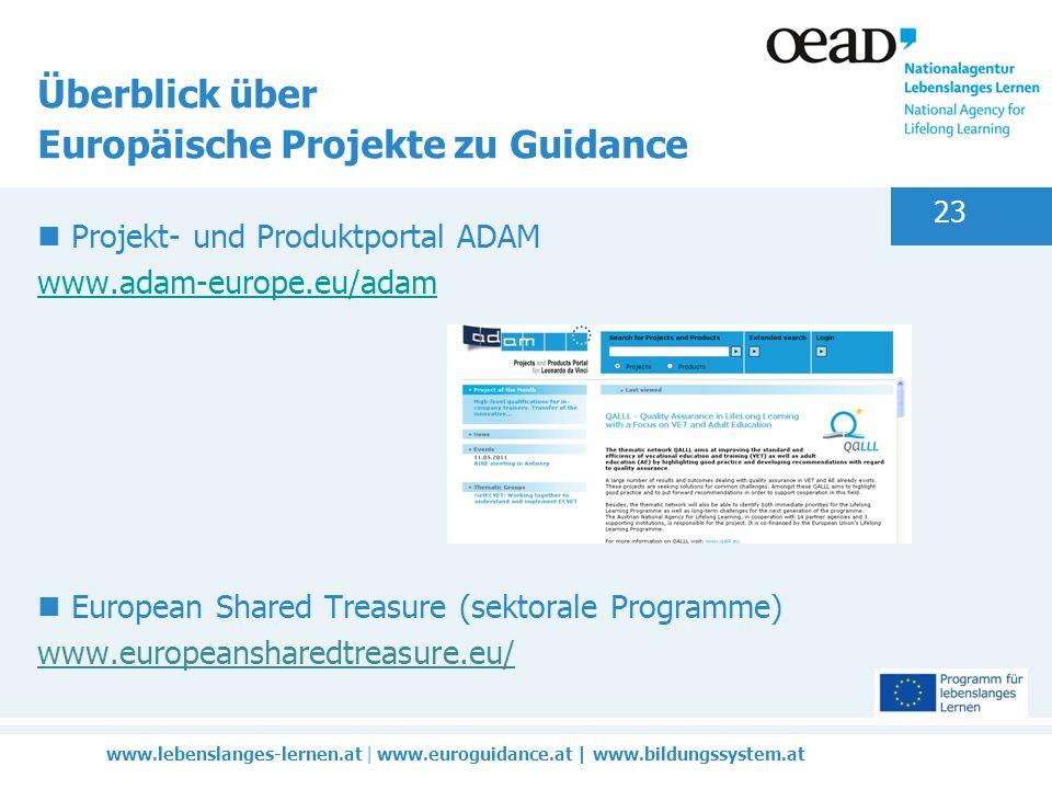 www.lebenslanges-lernen.at | www.euroguidance.at | www.bildungssystem.at 23 Überblick über Europäische Projekte zu Guidance Projekt- und Produktportal ADAM www.adam-europe.eu/adam www.adam-europe.eu/adam European Shared Treasure (sektorale Programme) www.europeansharedtreasure.eu/
