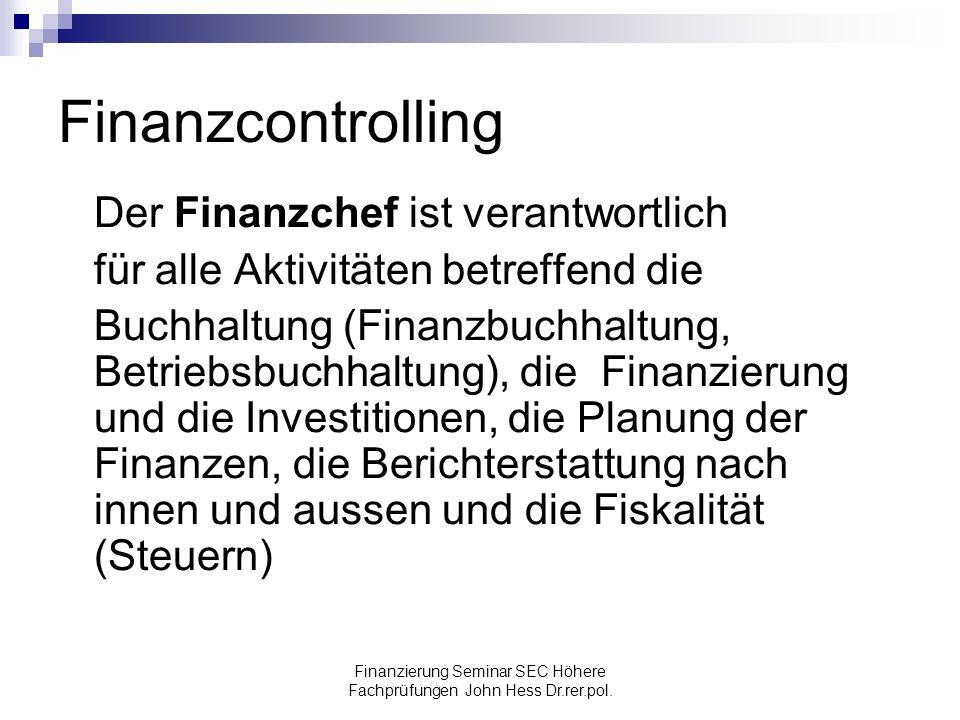 Finanzierung Seminar SEC Höhere Fachprüfungen John Hess Dr.rer.pol. Finanzcontrolling Der Finanzchef ist verantwortlich für alle Aktivitäten betreffen