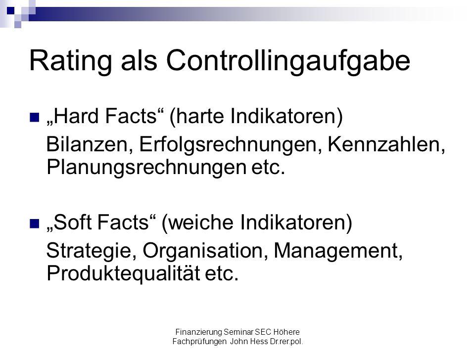 Finanzierung Seminar SEC Höhere Fachprüfungen John Hess Dr.rer.pol. Rating als Controllingaufgabe Hard Facts (harte Indikatoren) Bilanzen, Erfolgsrech