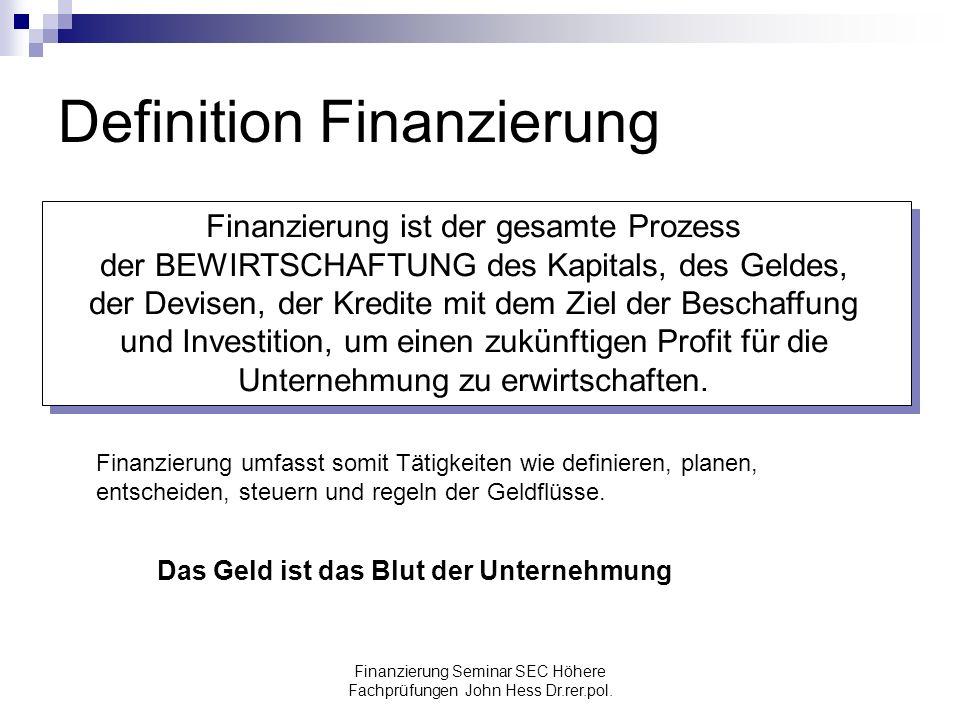 Finanzierung Seminar SEC Höhere Fachprüfungen John Hess Dr.rer.pol. Definition Finanzierung Finanzierung ist der gesamte Prozess der BEWIRTSCHAFTUNG d