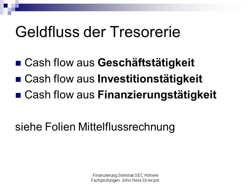 Finanzierung Seminar SEC Höhere Fachprüfungen John Hess Dr.rer.pol. Geldfluss der Tresorerie Cash flow aus Geschäftstätigkeit Cash flow aus Investitio