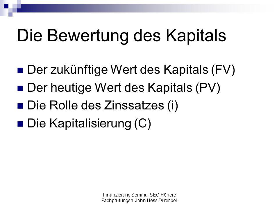 Finanzierung Seminar SEC Höhere Fachprüfungen John Hess Dr.rer.pol. Die Bewertung des Kapitals Der zukünftige Wert des Kapitals (FV) Der heutige Wert