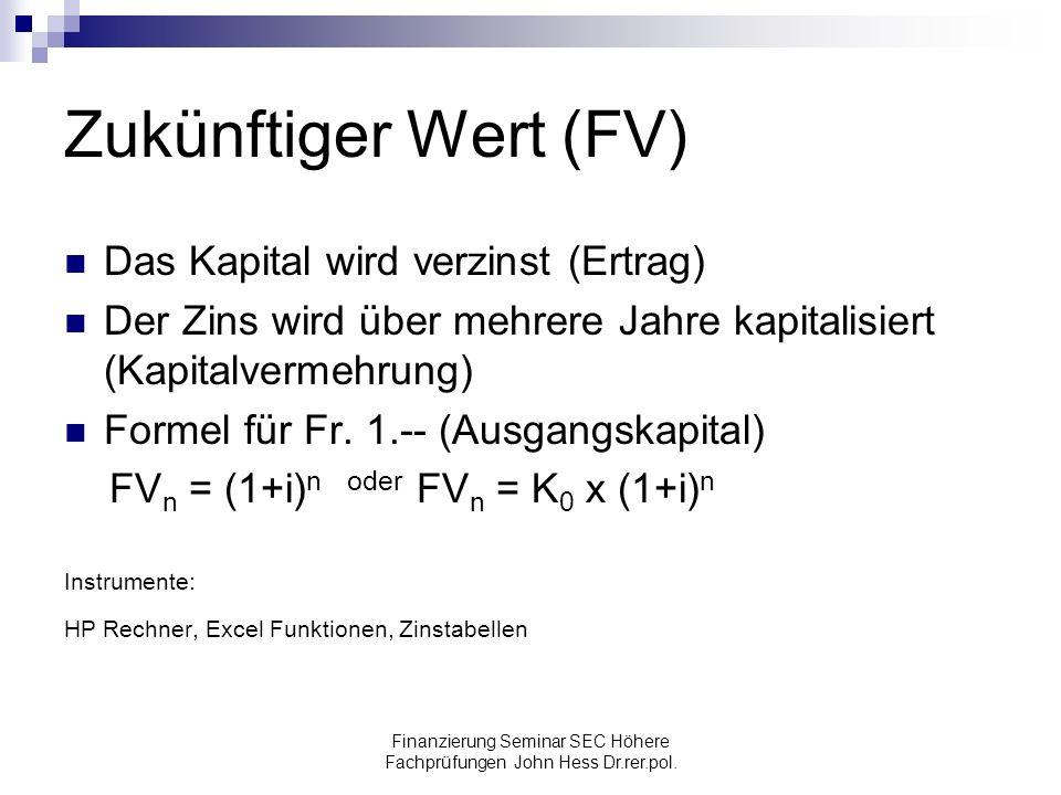 Finanzierung Seminar SEC Höhere Fachprüfungen John Hess Dr.rer.pol. Zukünftiger Wert (FV) Das Kapital wird verzinst (Ertrag) Der Zins wird über mehrer