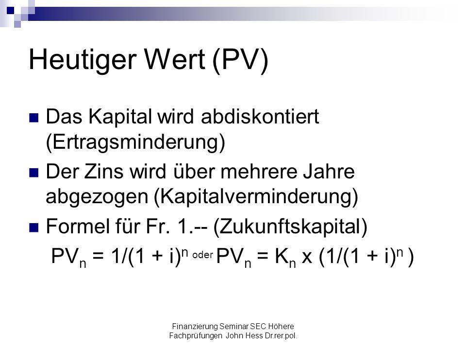 Finanzierung Seminar SEC Höhere Fachprüfungen John Hess Dr.rer.pol. Heutiger Wert (PV) Das Kapital wird abdiskontiert (Ertragsminderung) Der Zins wird