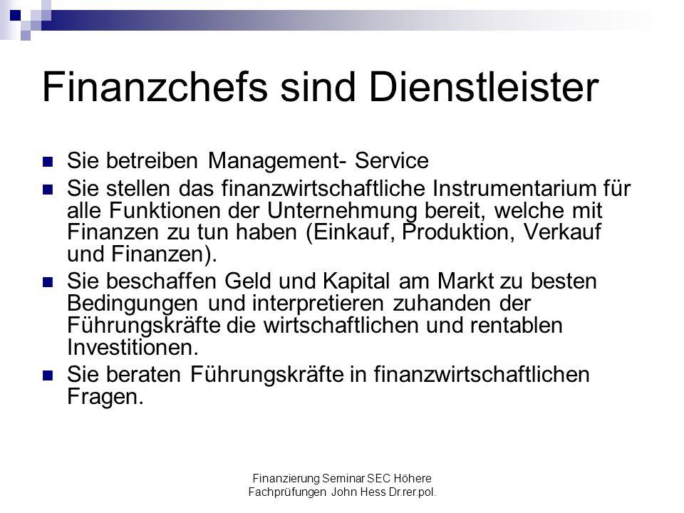 Finanzierung Seminar SEC Höhere Fachprüfungen John Hess Dr.rer.pol. Finanzchefs sind Dienstleister Sie betreiben Management- Service Sie stellen das f