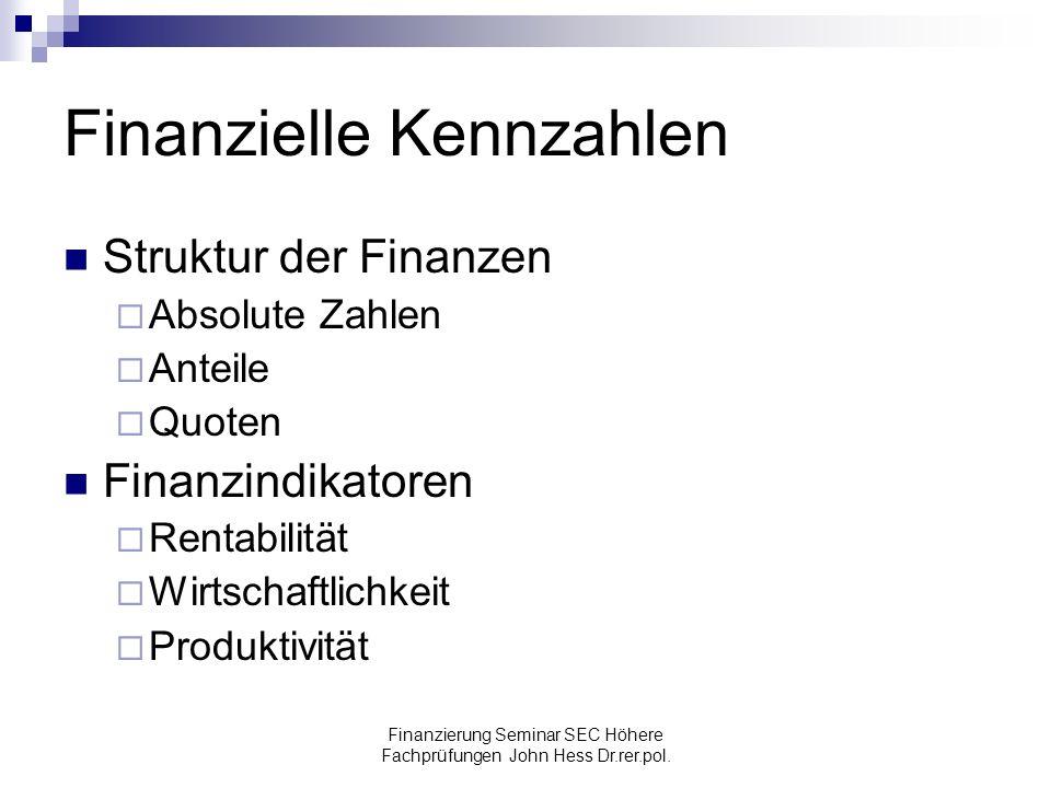 Finanzierung Seminar SEC Höhere Fachprüfungen John Hess Dr.rer.pol. Finanzielle Kennzahlen Struktur der Finanzen Absolute Zahlen Anteile Quoten Finanz