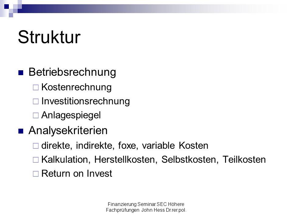 Finanzierung Seminar SEC Höhere Fachprüfungen John Hess Dr.rer.pol. Struktur Betriebsrechnung Kostenrechnung Investitionsrechnung Anlagespiegel Analys