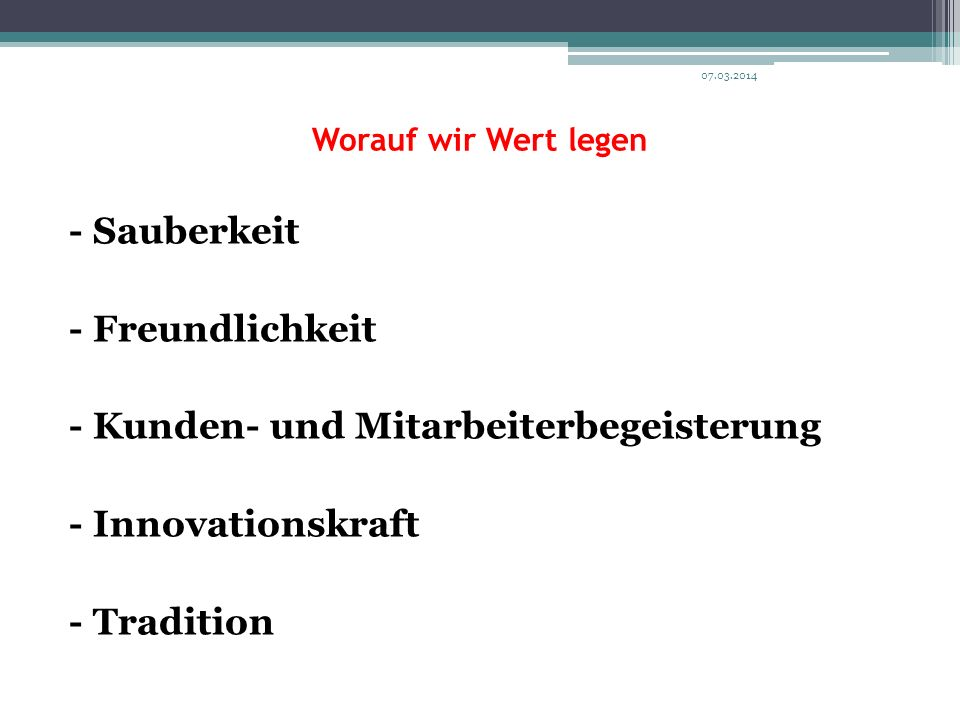 Worauf wir Wert legen - Sauberkeit - Freundlichkeit - Kunden- und Mitarbeiterbegeisterung - Innovationskraft - Tradition 07.03.2014