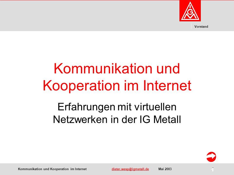 Kommunikation und Kooperation im Internetdieter.wesp@igmetall.deMai 2003dieter.wesp@igmetall.de 1 Vorstand 1 Kommunikation und Kooperation im Internet Erfahrungen mit virtuellen Netzwerken in der IG Metall