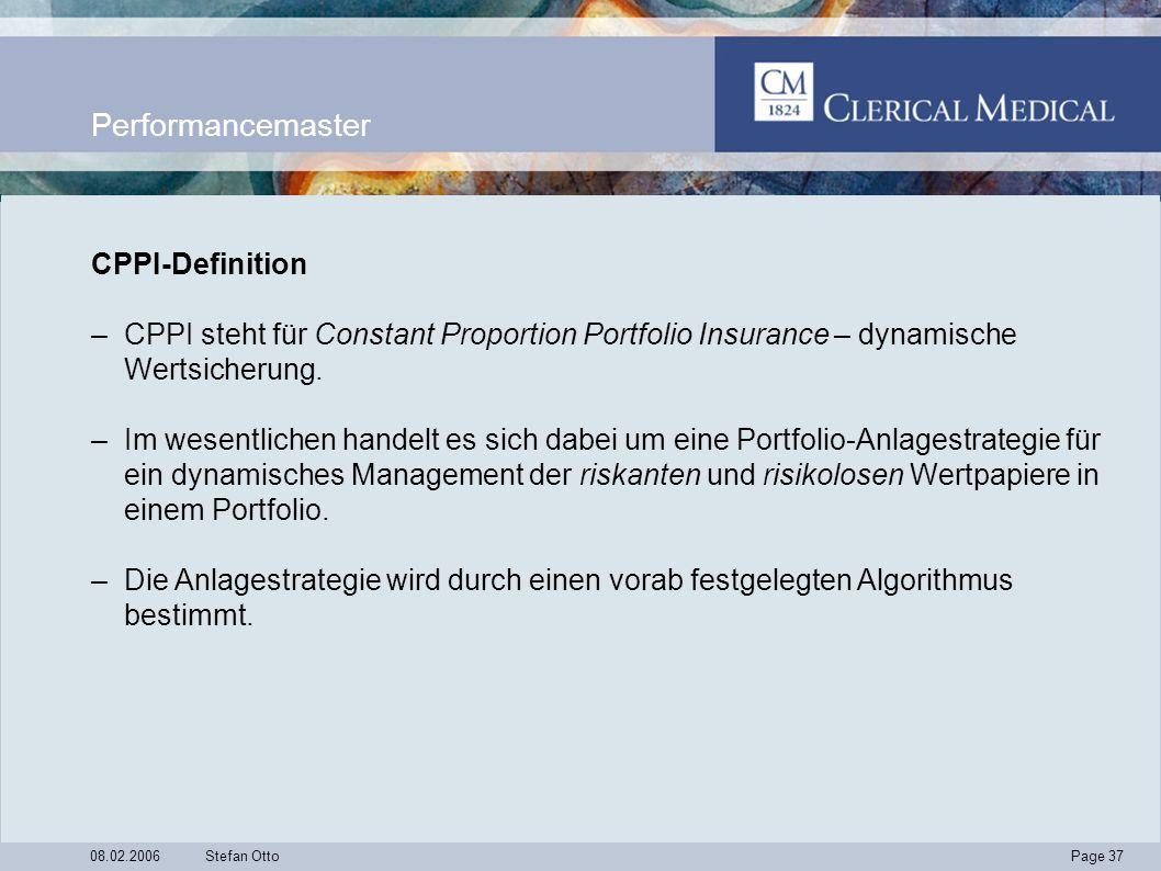 Page 37 08.02.2006Stefan Otto Performancemaster CPPI-Definition –CPPI steht für Constant Proportion Portfolio Insurance – dynamische Wertsicherung.