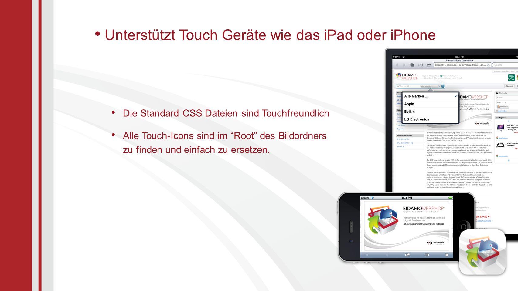 Unterstützt Touch Geräte wie das iPad oder iPhone Die Standard CSS Dateien sind Touchfreundlich Alle Touch-Icons sind im Root des Bildordners zu finden und einfach zu ersetzen.