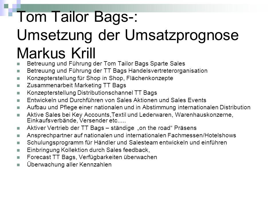 Tom Tailor Bags-: Umsetzung der Umsatzprognose Markus Krill Betreuung und Führung der Tom Tailor Bags Sparte Sales Betreuung und Führung der TT Bags H