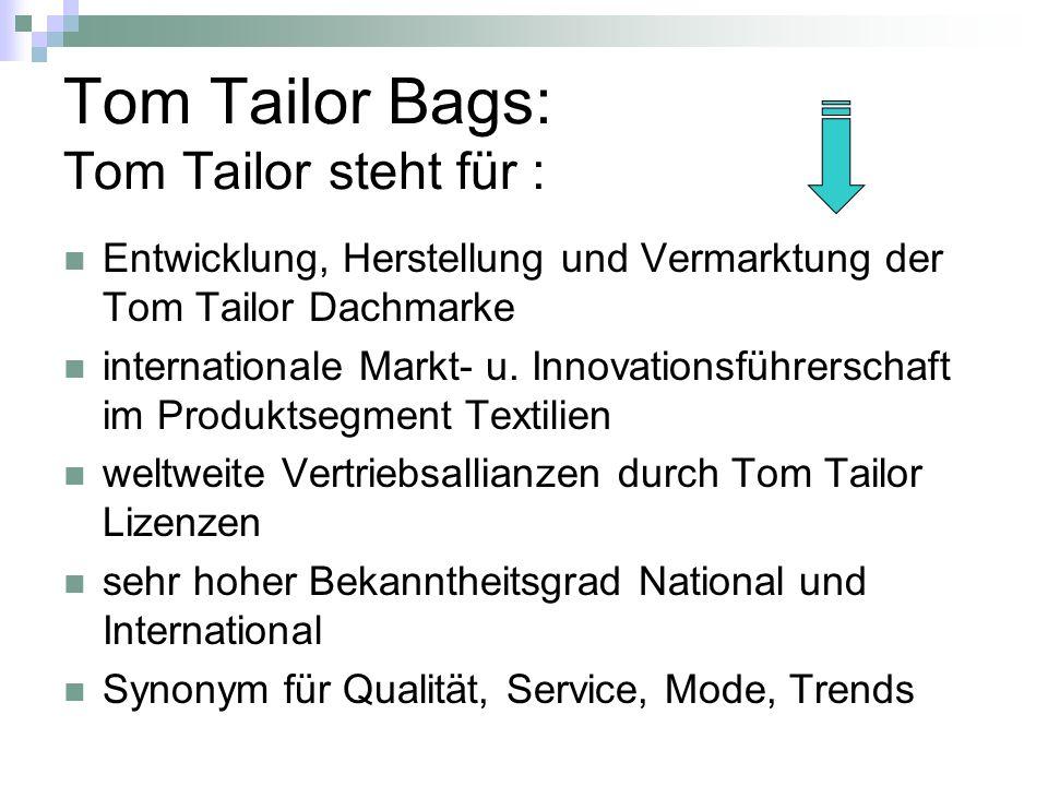 Tom Tailor Bags: Tom Tailor steht für : Entwicklung, Herstellung und Vermarktung der Tom Tailor Dachmarke internationale Markt- u. Innovationsführersc