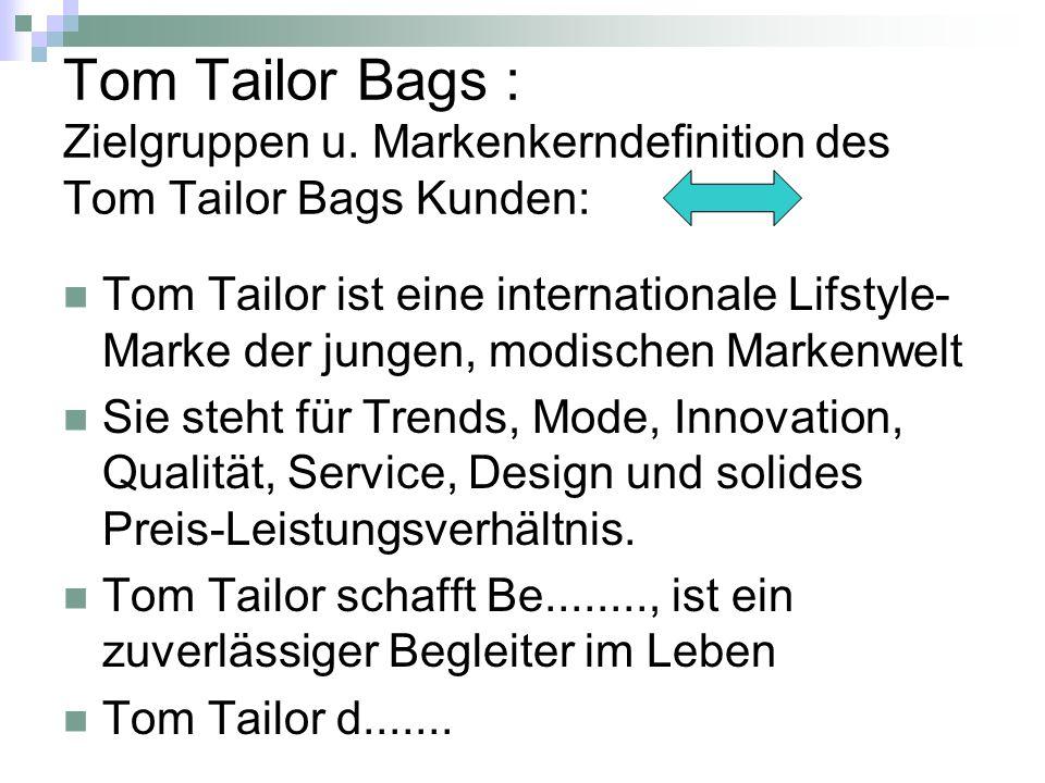 Tom Tailor Bags : Zielgruppen u. Markenkerndefinition des Tom Tailor Bags Kunden: Tom Tailor ist eine internationale Lifstyle- Marke der jungen, modis
