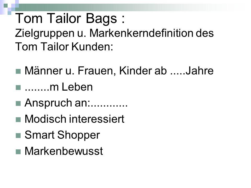 Tom Tailor Bags : Zielgruppen u. Markenkerndefinition des Tom Tailor Kunden: Männer u. Frauen, Kinder ab.....Jahre........m Leben Anspruch an:........