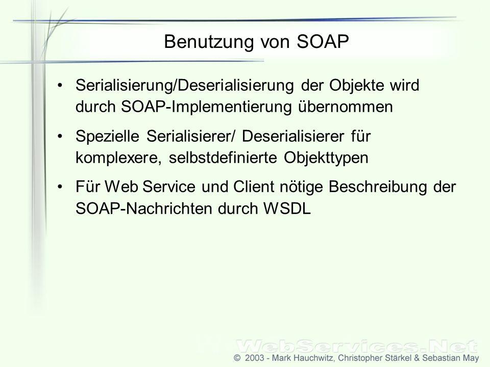 Benutzung von SOAP Serialisierung/Deserialisierung der Objekte wird durch SOAP-Implementierung übernommen Spezielle Serialisierer/ Deserialisierer für komplexere, selbstdefinierte Objekttypen Für Web Service und Client nötige Beschreibung der SOAP-Nachrichten durch WSDL