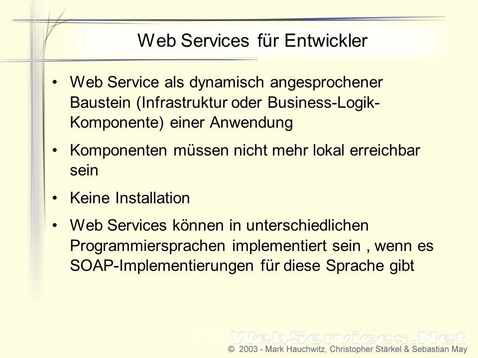 Web Services für Entwickler Web Service als dynamisch angesprochener Baustein (Infrastruktur oder Business-Logik- Komponente) einer Anwendung Komponenten müssen nicht mehr lokal erreichbar sein Keine Installation Web Services können in unterschiedlichen Programmiersprachen implementiert sein, wenn es SOAP-Implementierungen für diese Sprache gibt