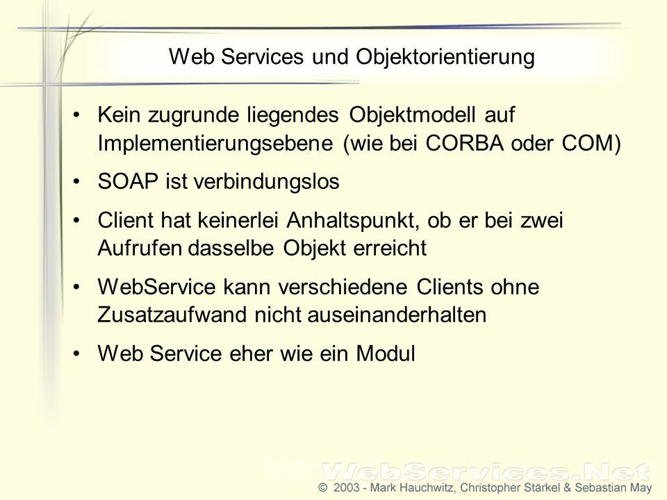 Web Services und Objektorientierung Kein zugrunde liegendes Objektmodell auf Implementierungsebene (wie bei CORBA oder COM) SOAP ist verbindungslos Client hat keinerlei Anhaltspunkt, ob er bei zwei Aufrufen dasselbe Objekt erreicht WebService kann verschiedene Clients ohne Zusatzaufwand nicht auseinanderhalten Web Service eher wie ein Modul