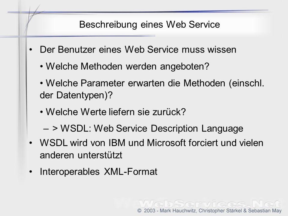 Beschreibung eines Web Service Der Benutzer eines Web Service muss wissen Welche Methoden werden angeboten? Welche Parameter erwarten die Methoden (ei