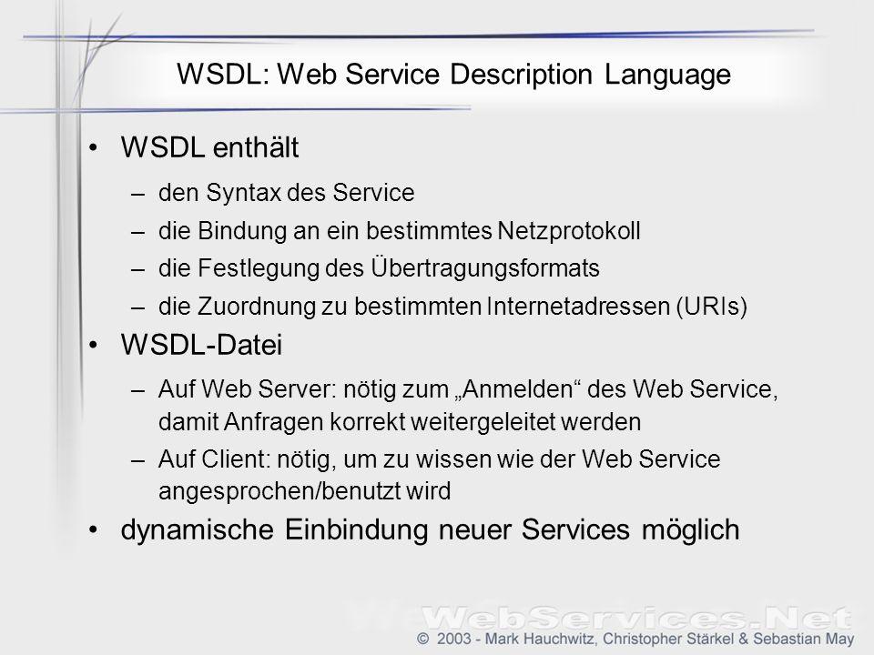 WSDL: Web Service Description Language WSDL enthält –den Syntax des Service –die Bindung an ein bestimmtes Netzprotokoll –die Festlegung des Übertragungsformats –die Zuordnung zu bestimmten Internetadressen (URIs) WSDL-Datei –Auf Web Server: nötig zum Anmelden des Web Service, damit Anfragen korrekt weitergeleitet werden –Auf Client: nötig, um zu wissen wie der Web Service angesprochen/benutzt wird dynamische Einbindung neuer Services möglich