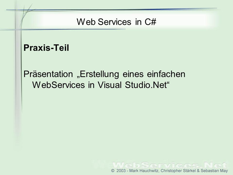Web Services in C# Praxis-Teil Präsentation Erstellung eines einfachen WebServices in Visual Studio.Net