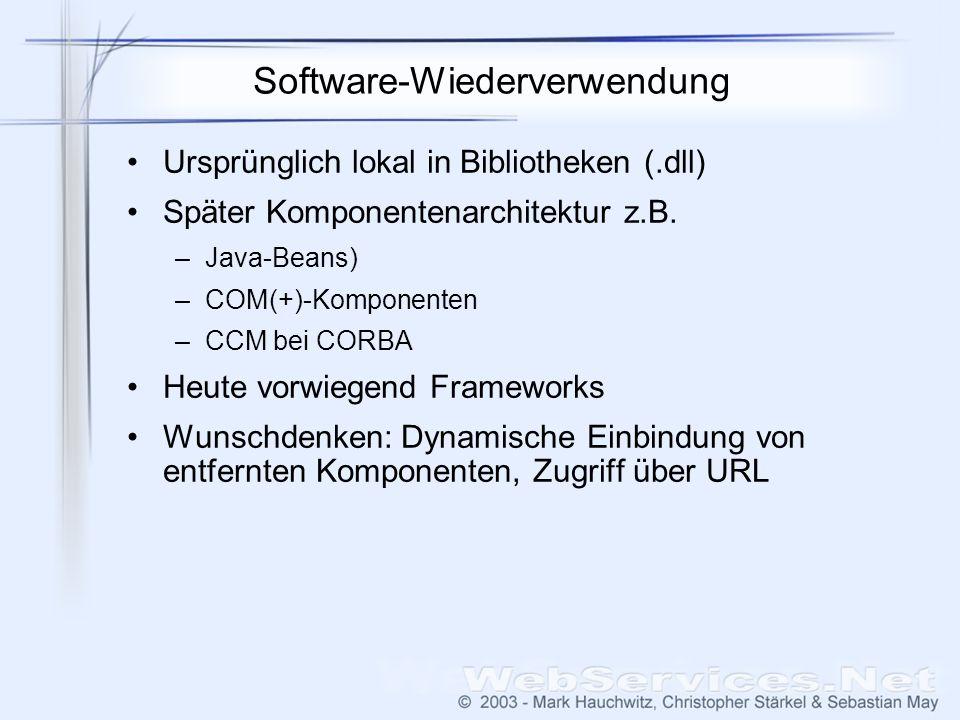 Software-Wiederverwendung Ursprünglich lokal in Bibliotheken (.dll) Später Komponentenarchitektur z.B. –Java-Beans) –COM(+)-Komponenten –CCM bei CORBA