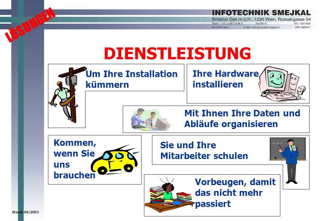 LÖSUNGEN Stand: 09/2003 DIENSTLEISTUNG Um Ihre Installation kümmern Ihre Hardware installieren Mit Ihnen Ihre Daten und Abläufe organisieren Sie und Ihre Mitarbeiter schulen Kommen, wenn Sie uns brauchen Vorbeugen, damit das nicht mehr passiert